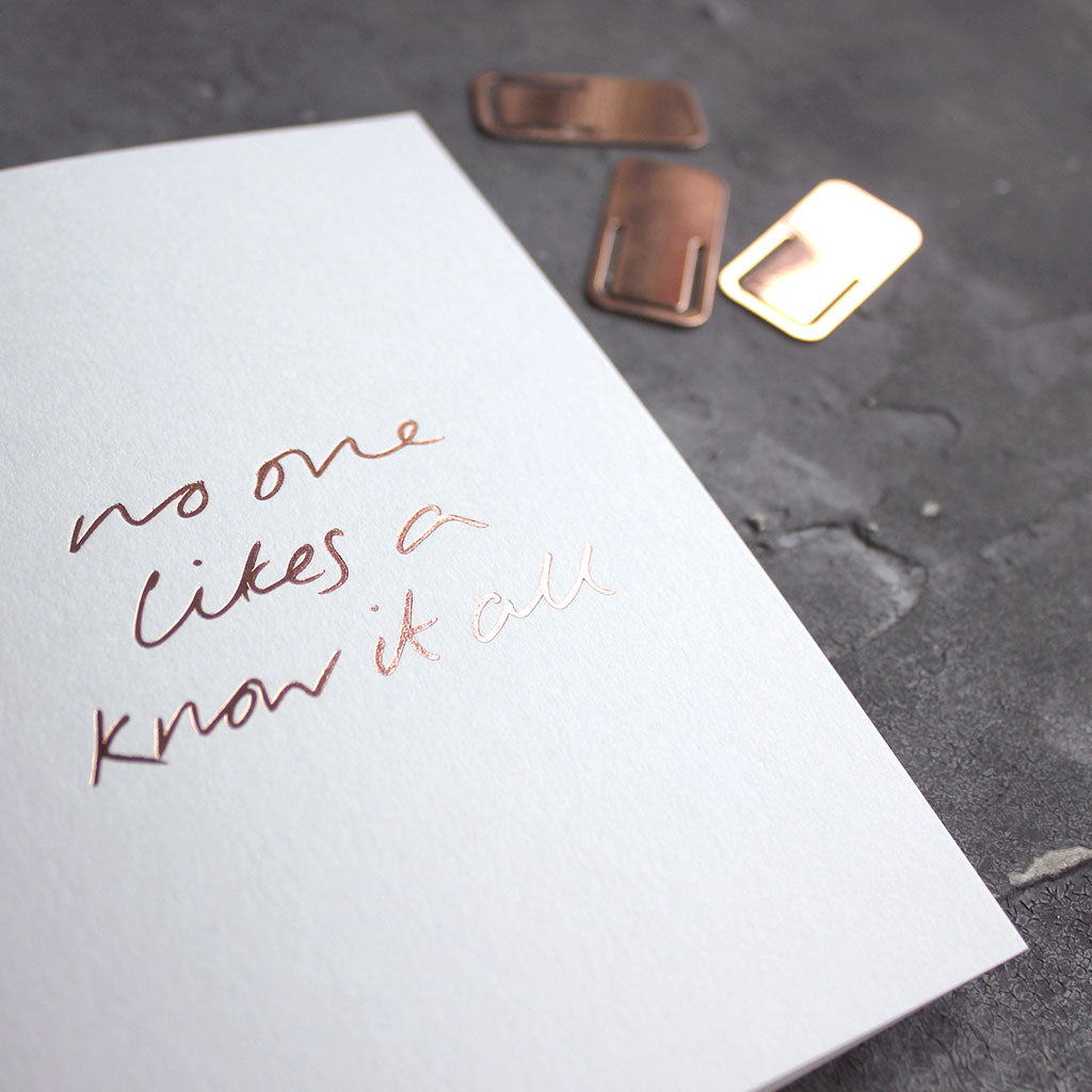 This rose gold hand foiled luxury white card says No One Likes A Know It All on the front in handwriting from Text From A Friend