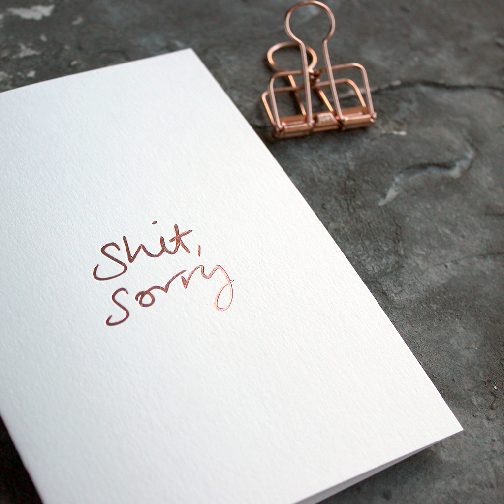 This one little word 'Shit Sorry' is on the front, handwritten and hand foiled in rose gold