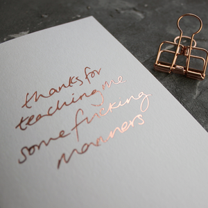 Thanks For Teaching Me Some Fucking Manners card is hand pressed in rose gold foil on the front
