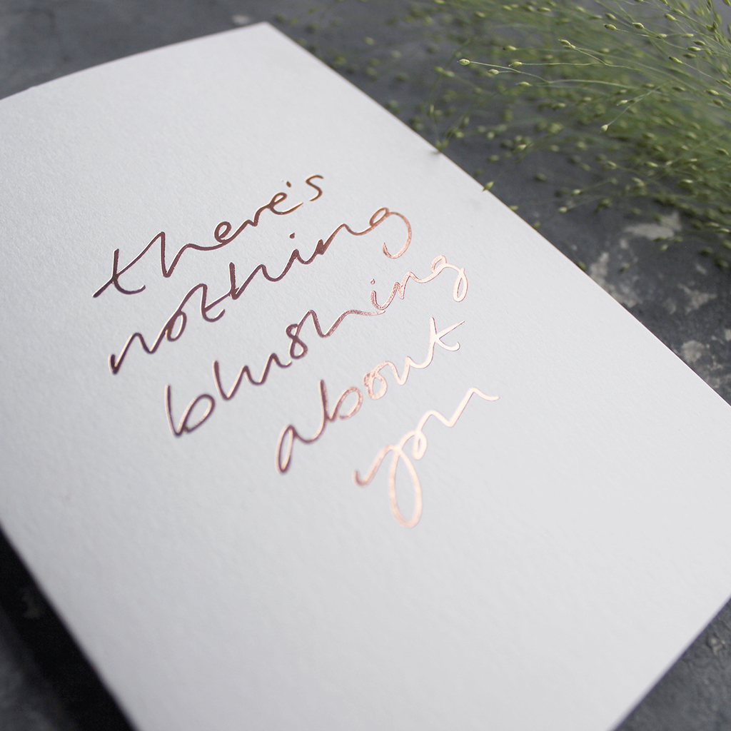 This hand foiled luxury card states 'There's Nothing Blushing About You' on the front of it