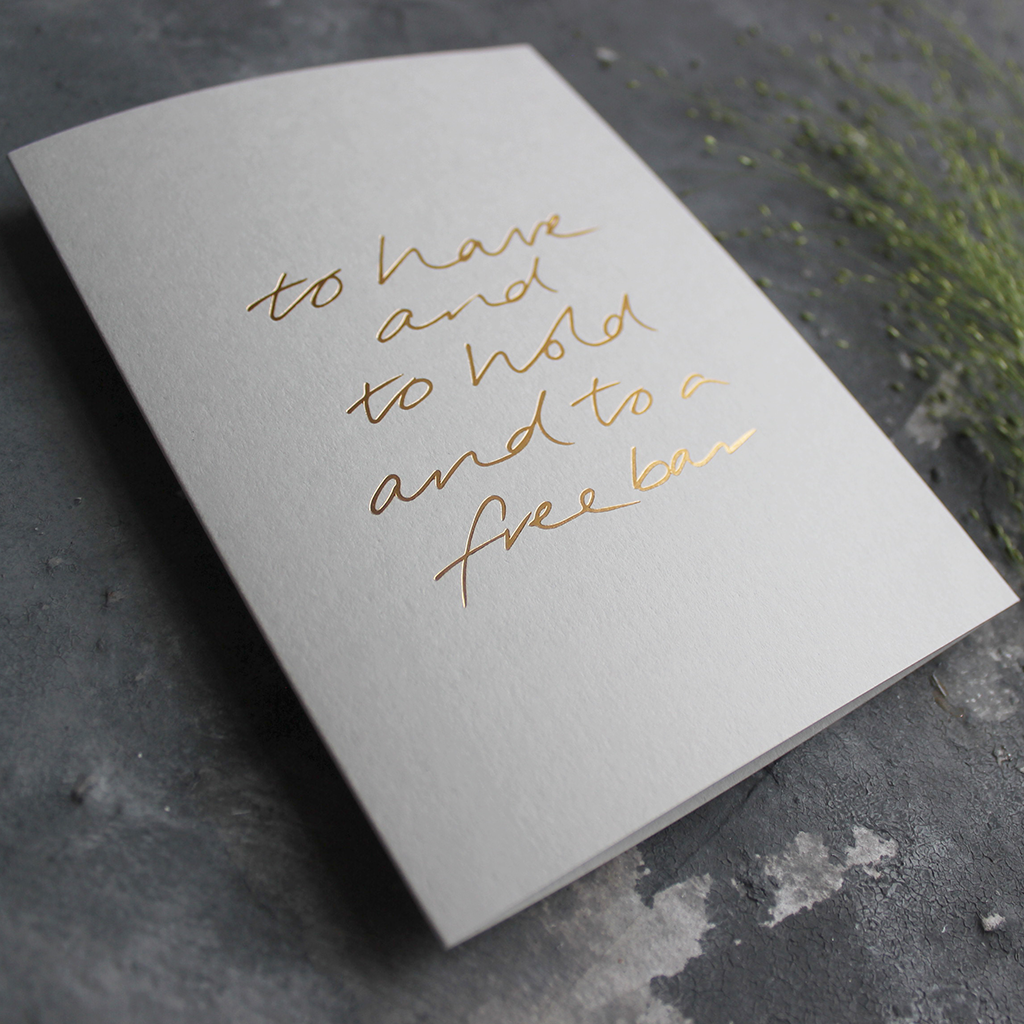 This pale grey luxury card is hand foiled on the front and says To Have And To Hold And To A Free Bar