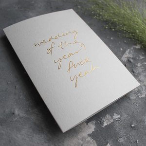 Wedding Of The Year? Fuck Yeah is a luxury hand printed gold foil card on pale grey paper