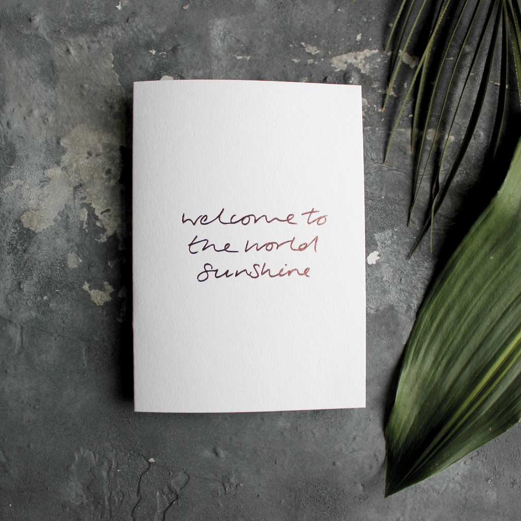 The front of the card declares Welcome To The World Sunshine hand foiled in Rose Gold