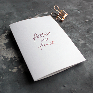 This white christmas card has 'Festive As Fuck' handprinted in rose gold foil in handwriting on the front.