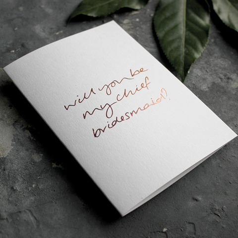 The front of the card says Will You Be My Chief Bridesmaid? hand foiled in Rose Gold