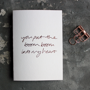 The front of the white card says You Put The Boom Boom Into My Heart on the front and is hand pressed in rose gold foil