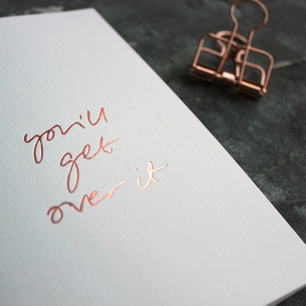 You'll Get Over It is a luxury white coloured card and hand foiled in rose gold on the front