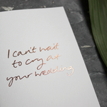 This 'I Can't Wait To Cry At Your Wedding' card is hand foiled in rose gold