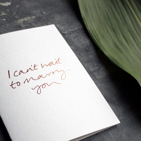 I Can't Wait To Marry You is a handmade luxury card with the phrase handfoiled in rose gold