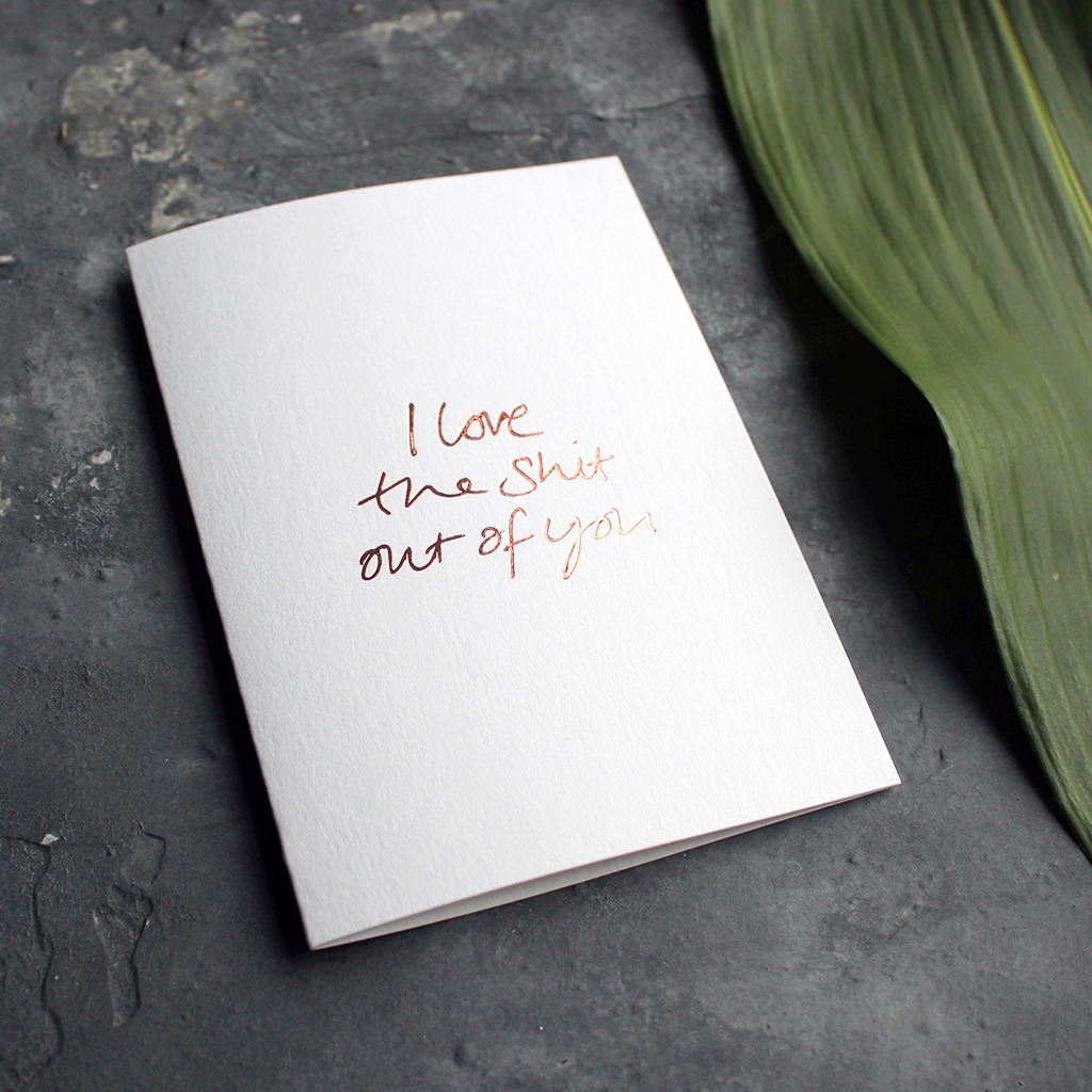 I love the shit out of you is a luxury handwritten card and hand foiled in rose gold for valentines day or any kind of day
