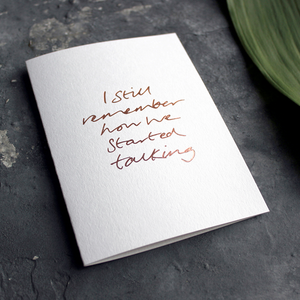 'I still remember how we started talking' is a luxury handwritten and hand foiled card in rose gold foil on the front, perfect to send as a reminder to a friend or loved one
