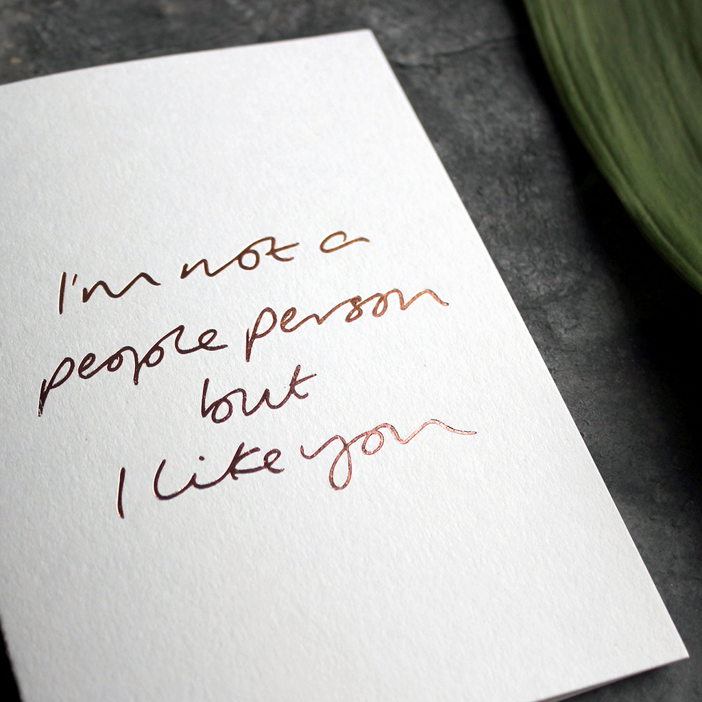 I'm Not A People Person But I Like You is a luxury handwritten card hand foiled in rose gold foil