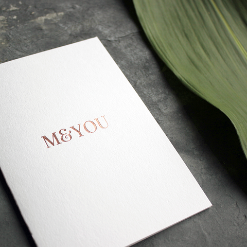 Me And You is typographically designed luxury card then hand foiled in rose gold foil on the front