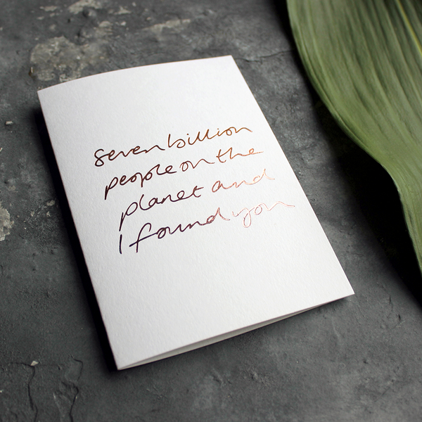 Seven Billion People On The Planet And I Found You is a handwritten card hand foiled in rose gold on the front, perfect to send as a reminder to a friend or loved one
