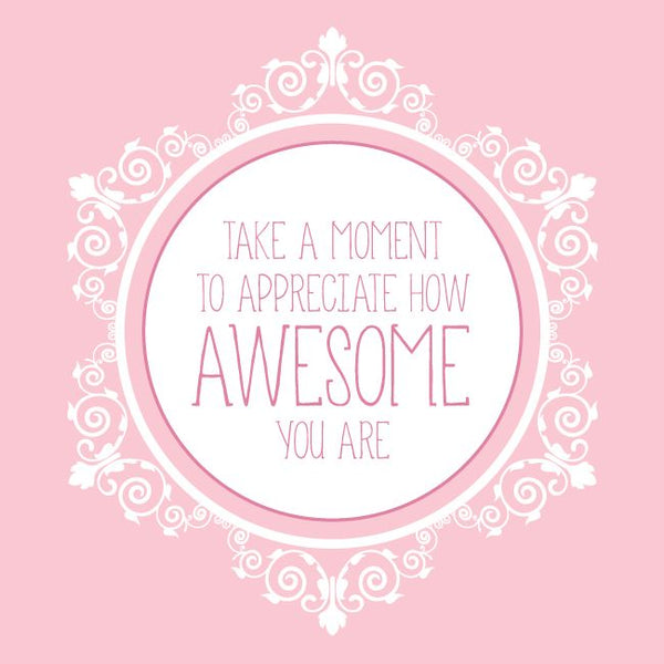 Take a moment to appreciate how awesome you are!