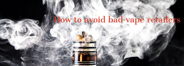 How to avoid bad vape retailers and poor quality vape products
