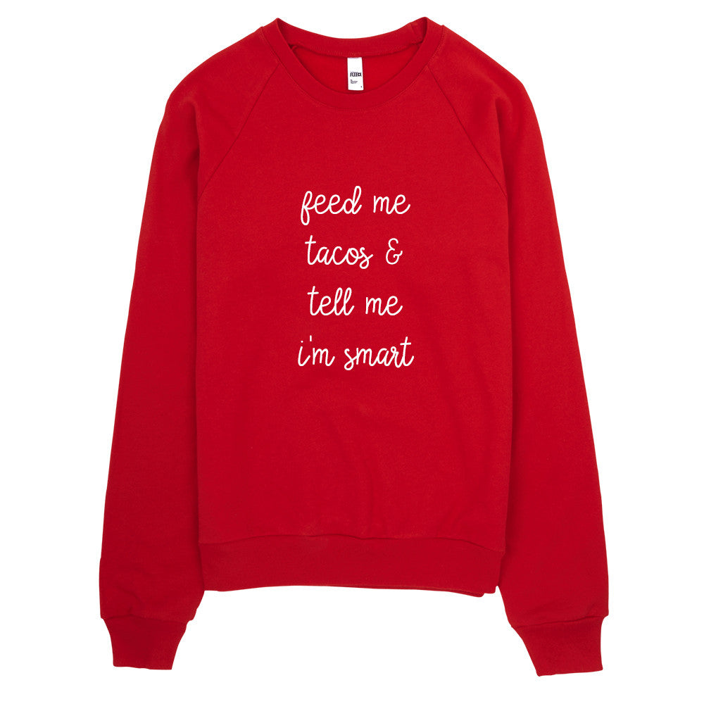 Feed Me Tacos and Tell Me I'm Smart Sweatshirt