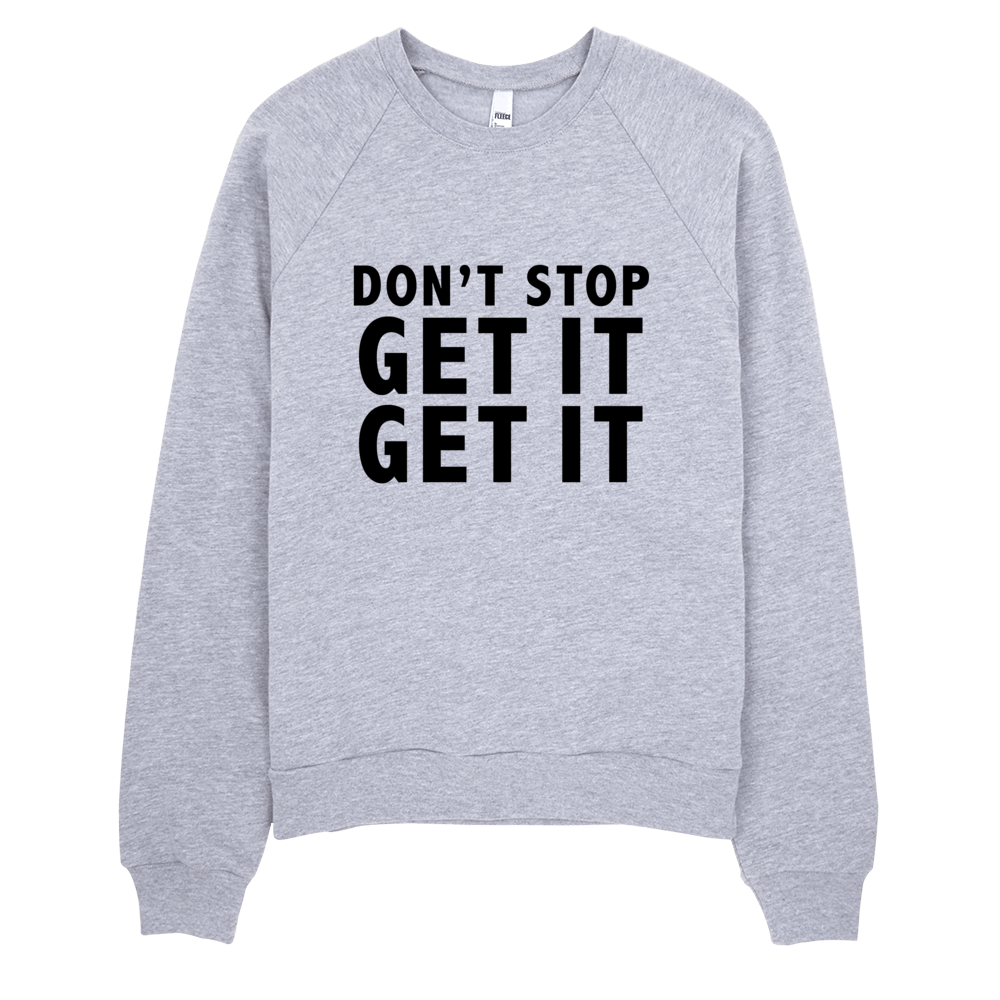 Don't Stop Get It Get It Sweatshirt