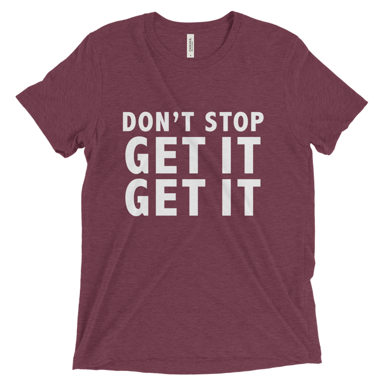 Don't Stop Get It Get It Triblend Tee