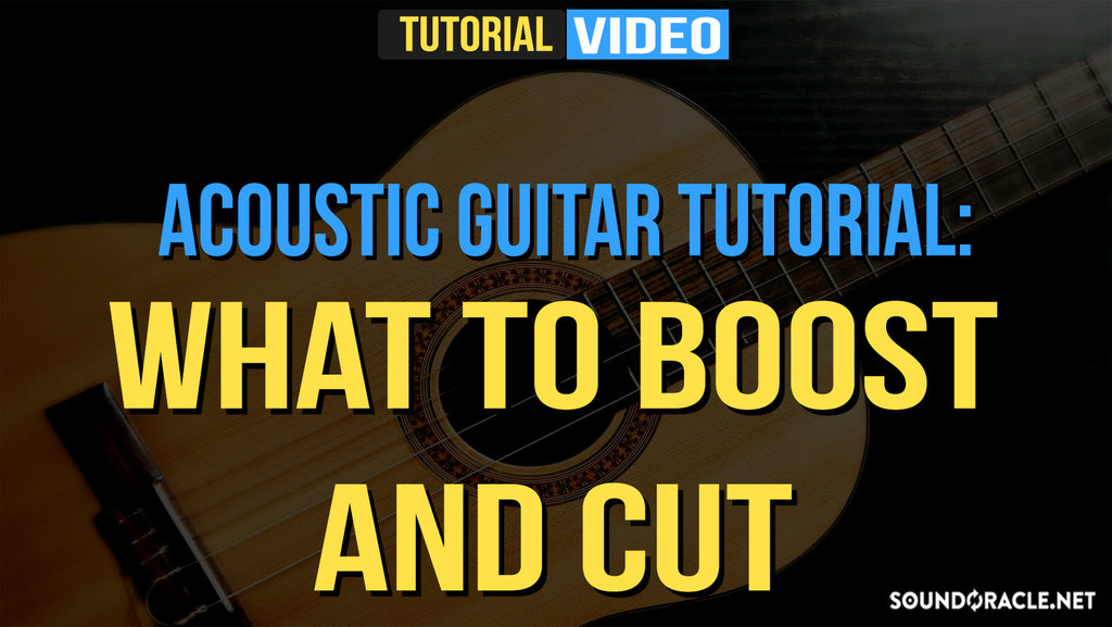Acoustic Guitar, Acoustic Guitar Tutorial, Acoustic Guitar Tutorial: What To Boost And Cut,  Guitar Tutorial, Guitar Tutorial: What To Boost And Cut, Fundamental Series