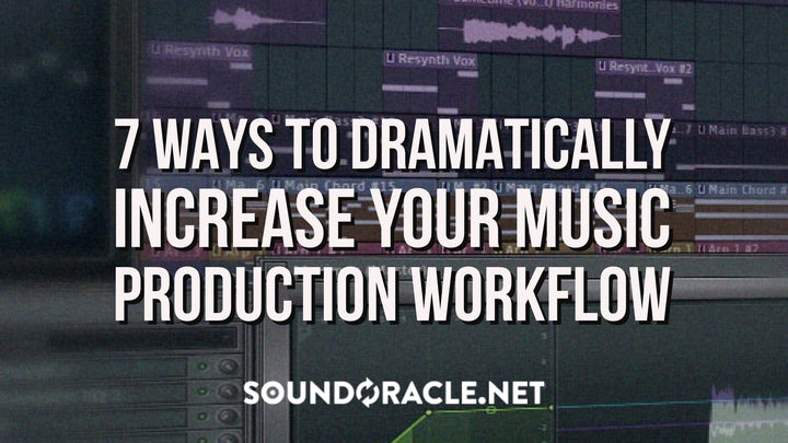 7 Ways To Dramatically Increase Your Music Production Workflow