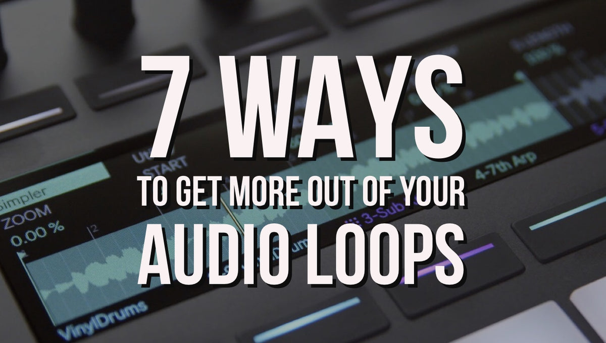 7 Ways To Get More Out Of Your Audio Loops