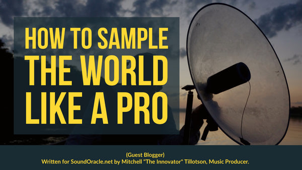 "(Guest Blogger) How to Sample The World Like A pro was written for SoundOracle.net by Mitchell ""The Innovator"" Tillotson, Music Producer"