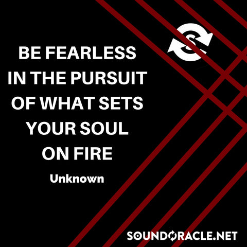 Sound Oracle Blog – Be Fearless In The Pursuit of What Sets Your Soul On Fire