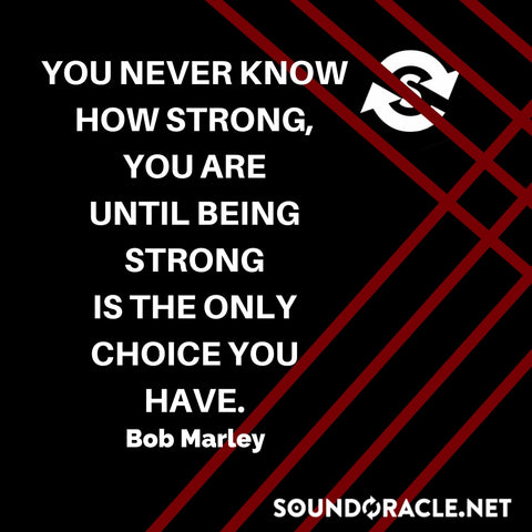 Sound Oracle Blog – You Never Know How Strong You Are Until Being Strong Is The Only Choice You Have by Bob Marley
