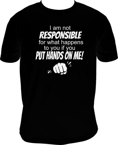 I am not responsible for what happens if you put hands on me!
