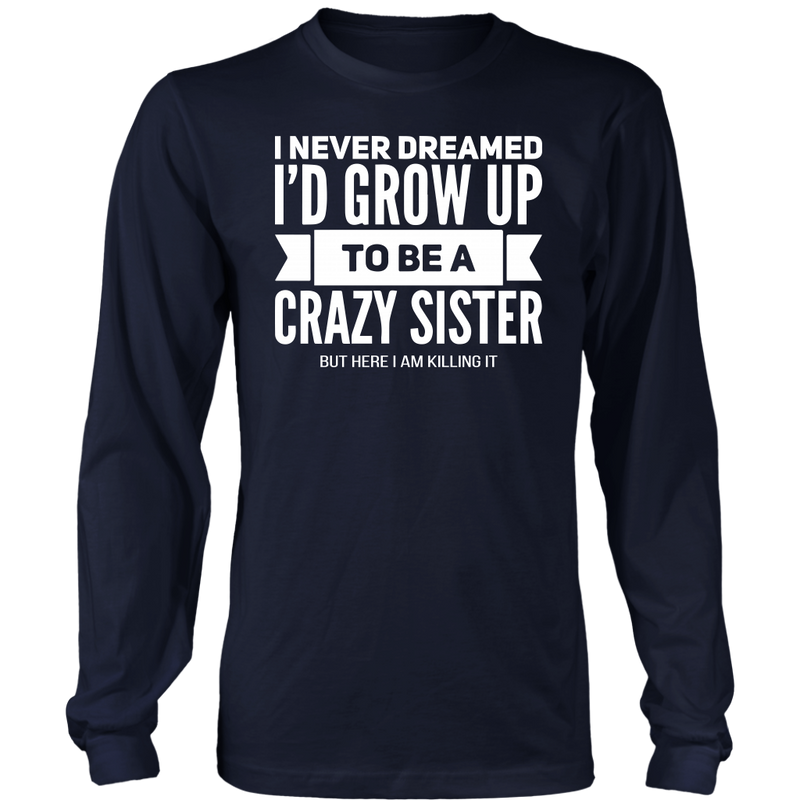 I never dreamed I'd grow up to be a crazy sister., District Long Sleeve Shirt