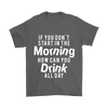 If you don't start in the Morning how can you drink all day., Gildan Mens T-Shirt