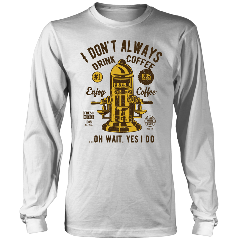 I don't always drink coffee...oh wait, yes I do., District Long Sleeve Shirt
