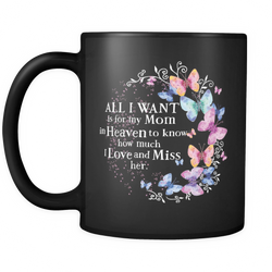 All I want is for my Mom in Heaven to know I love and miss her., Black 11oz Mug