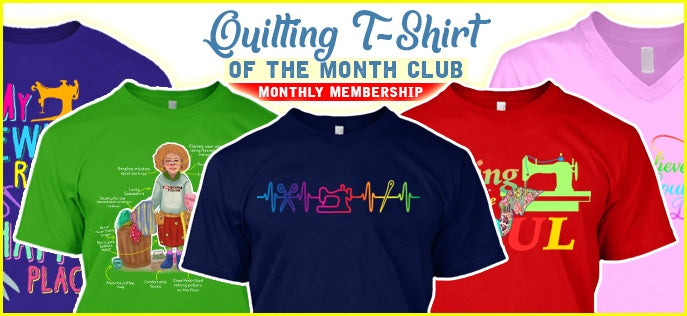 Quilting T-Shirt Of The Month Club - u1 - Monthly
