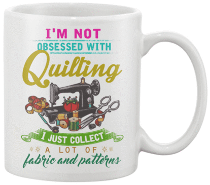Quilting Obsessed Mug - I Love Quilting Forever