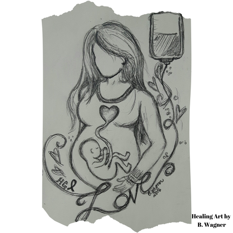 Sketch in pencil by artist Brenda Louese Wagner- a faceless pregnant woman with a baby in utero. Baby is drawn with a symbolic line up to the mothers heart. Mother has an IV line in her arm and Iv bag shown hanging to her right. The word 'love' is formed by the IV tubing and small hearts surround it.