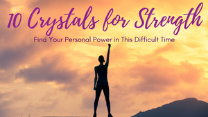 10 Crystals for Strength: Find Your Personal Power in This Difficult Time