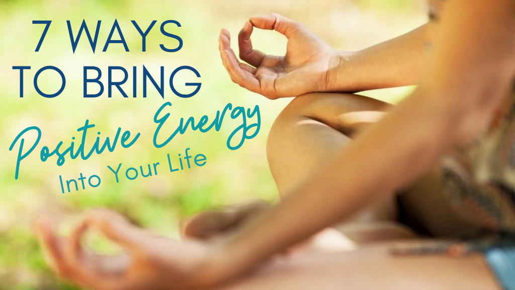 7 Ways to Bring Positive Energy into Your Life
