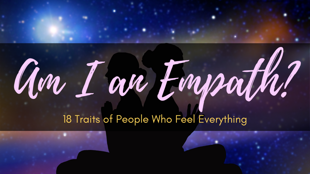 Am I an Empath: 18 Traits of People Who Feel Everything