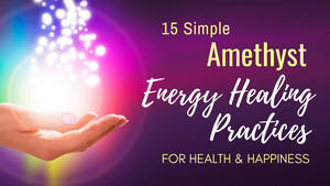 15 Simple Amethyst Energy Healing Practices for Health & Happiness