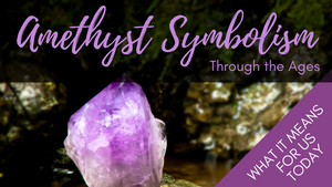 Amethyst Symbolism Through the Ages & What it Means for Us Today