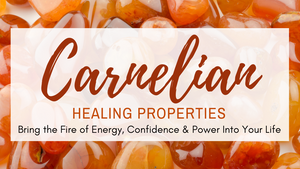 Carnelian Healing Properties: Bring the Fire of Energy, Confidence & Power Into Your Life