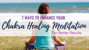 7 Ways to Enhance Your Chakra Healing Meditation for Better Results