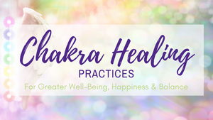 Chakra Healing Practices for Greater Well-Being, Happiness & Balance
