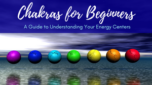 Chakras for Beginners: A Guide to Understanding Your Energy Centers