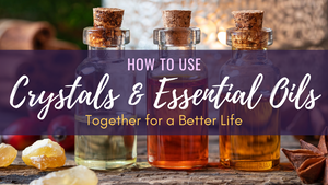 How to Use Crystals and Essential Oils Together for a Better Life