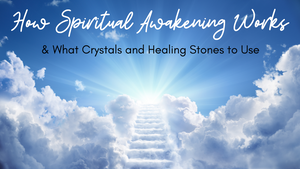 How Spiritual Awakening Works & What Crystals and Healing Stones to Use