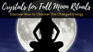 Crystals for Full Moon Rituals: Discover How to Channel This Charged Energy