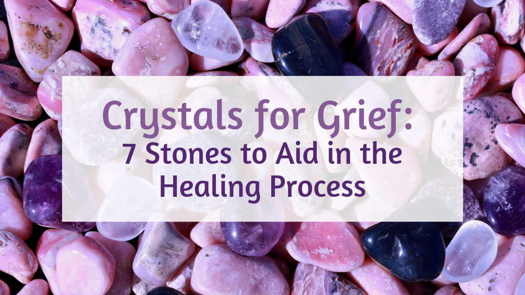 Crystals for Grief: 7 Stones to Aid in the Healing Process